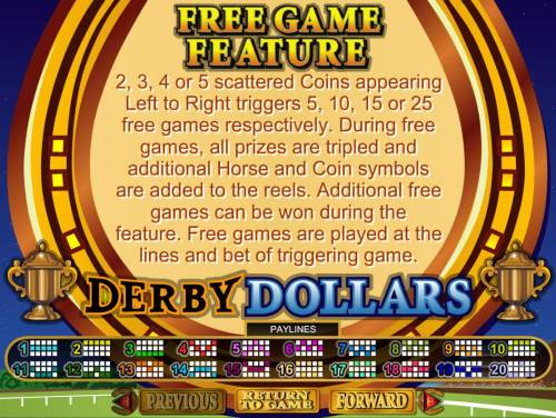Derby Dollars Big Bonus Slots Free Game Feature - 2, 3, 4 or 5 scattered coins appearing left to right triggers 5, 10, 15 or 25 free games respectively.