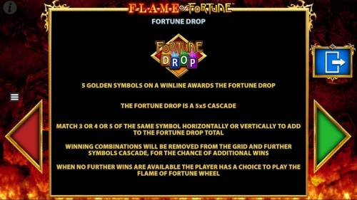 Flame of Fortune Big Bonus Slots 5 Golden Symbols on a winline awards the Fortune Drop. This is a 5x5 cascade game. Match 3, 4 or 5 of the smae symbols horizontally and/or vertically to add the the Fortune Drop total.
