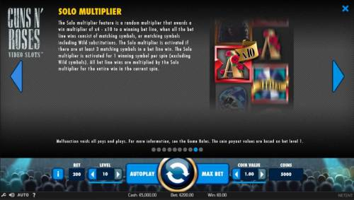 Guns N' Roses Big Bonus Slots The Solo Multiplier feature is a random multiplier that awards a win multiplier of x4 to x10 to a winning bet line, when all the bet line wins consist of matching symbols, or matching symbols including wild substitutions.