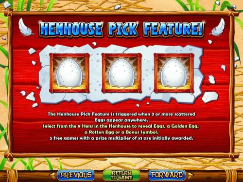 Hen House Big Bonus Slots Henhouse Pick Feature - 3 or more scattered Eggs appearing anywhere on the reels triggers the Henhouse Pick feature.