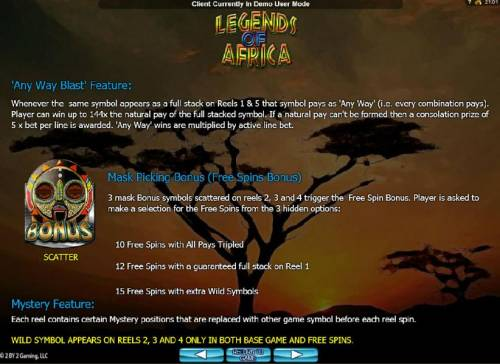 Legends of Africa Big Bonus Slots Any Way Blast feature: Whenever the same symbol appears as a full stack on reels 1 and 5 that symbol pays as Any Way i.e. every combination pays. Masking Pickin Bonus ( Free Spins Bonus) and Mystery Feature game rules.
