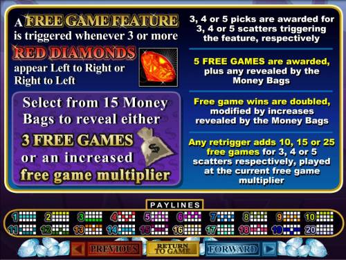 Mister Money Big Bonus Slots A free games feature is triggered whenever 3 or more red diamonds appear left to right. Select from 15 money bags to reveal either 3 free games or an increased free game multiplier.