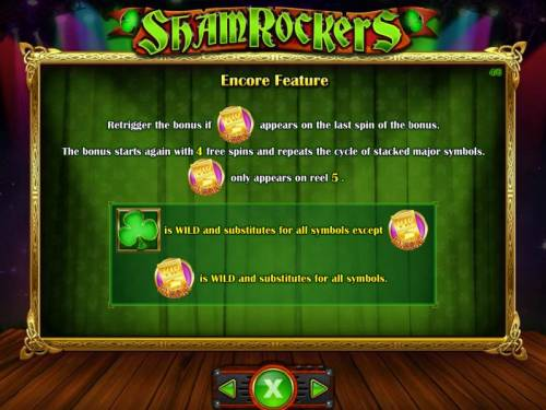 Shamrockers Eire To Rock Big Bonus Slots retrigger the bonus if VIP Encoe symbol appears on the last spin of the bonus. The bonus starts again with 4 free spins and repeats the cycle of stacked major symbols. VIP Encore symbol only appears on reel 5.