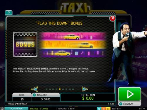 Taxi Big Bonus Slots Flag this down bonus - One instant prize bonus symbol anywhere in reel 3 triggers this bonus. Press start to flg down the taxi. Win an instant prize for each trip the taxi makes.