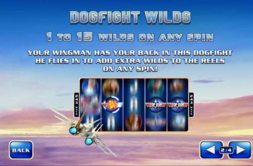 Top Gun Big Bonus Slots Dogfight Wilds - 1- to 15 wilds on any spin. Your wingman has your back in this dogfight heflies in to add extra wilds to the reels on any spin!