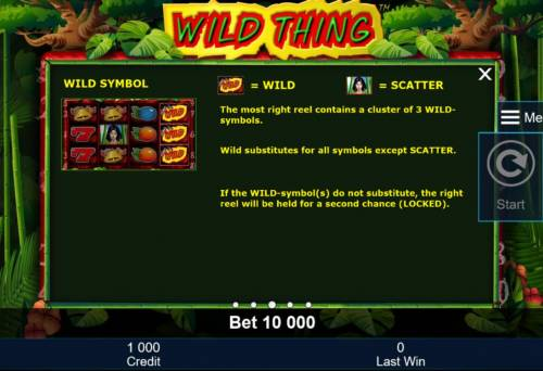 Wild Thing Big Bonus Slots The most right reel contains a cluster of 3 symbols. Wild substitutes for all symbols except scatter. If the wild symbols do not substitute, the right reel will be held for a second chance (locked).