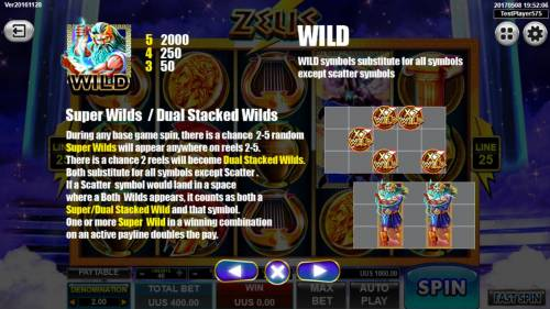 Zeus Big Bonus Slots Super Wilds and Dual Stacked Wilds - During any base game spin, there is a chance 2-5 random super wilds will appear anywhere on reels 2-5. There is a chance 2 reels will become Dual Stacked Wilds.